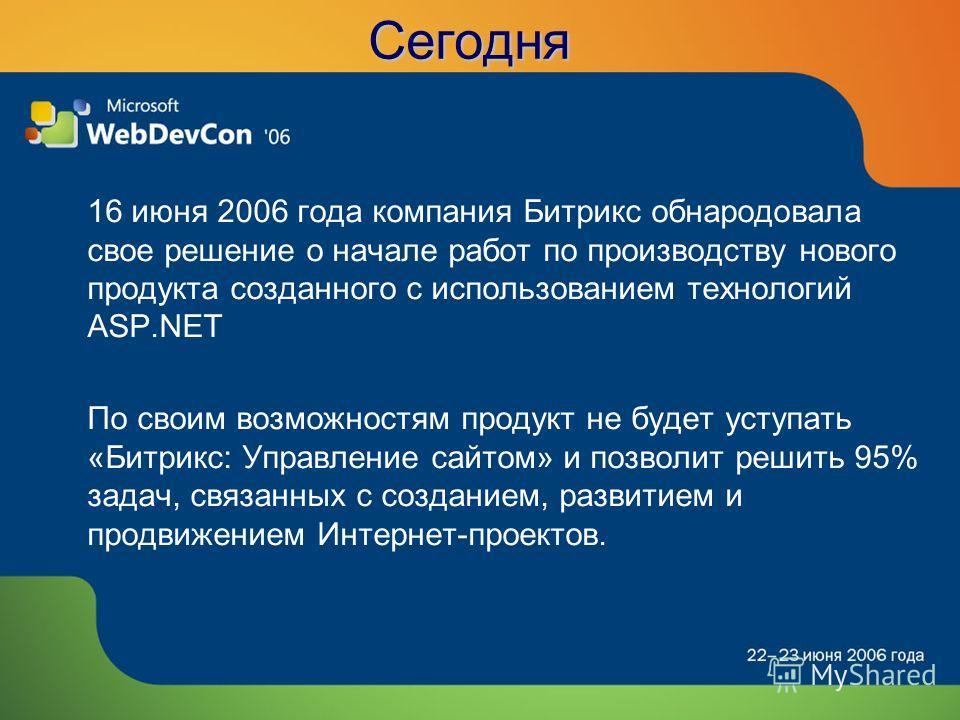 Сегодня 16 июня 2006 года компания Битрикс обнародовала свое решение о начале работ по производству нового продукта созданного с использованием технологий ASP.NET По своим возможностям продукт не будет уступать «Битрикс: Управление сайтом» и позволит