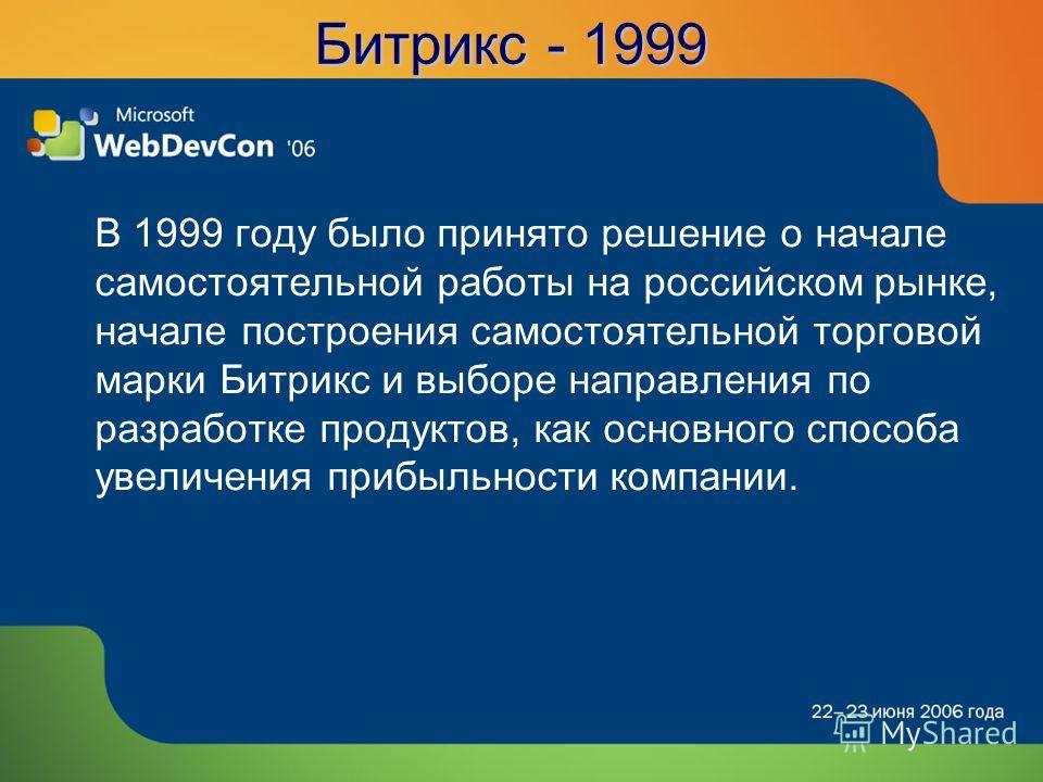 Битрикс - 1999 В 1999 году было принято решение о начале самостоятельной работы на российском рынке, начале построения самостоятельной торговой марки Битрикс и выборе направления по разработке продуктов, как основного способа увеличения прибыльности