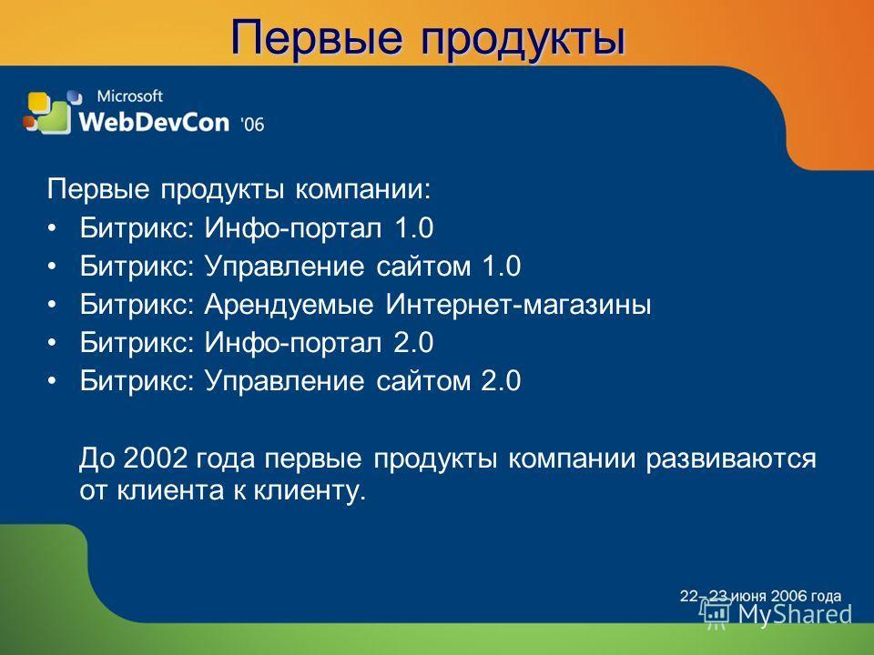 Первые продукты Первые продукты компании: Битрикс: Инфо-портал 1.0 Битрикс: Управление сайтом 1.0 Битрикс: Арендуемые Интернет-магазины Битрикс: Инфо-портал 2.0 Битрикс: Управление сайтом 2.0 До 2002 года первые продукты компании развиваются от клиен