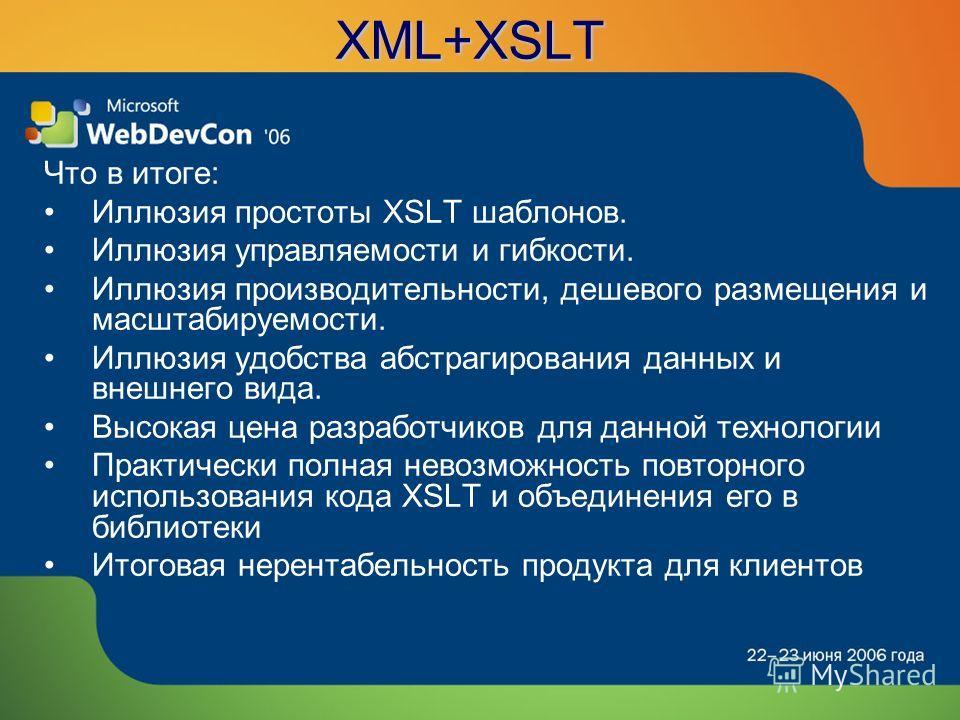 XML+XSLT Что в итоге: Иллюзия простоты XSLT шаблонов. Иллюзия управляемости и гибкости. Иллюзия производительности, дешевого размещения и масштабируемости. Иллюзия удобства абстрагирования данных и внешнего вида. Высокая цена разработчиков для данной
