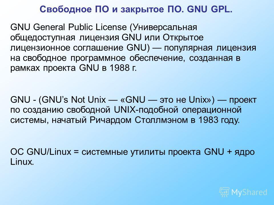 Свободное ПО и закрытое ПО. GNU GPL. GNU General Public License (Универсальная общедоступная лицензия GNU или Открытое лицензионное соглашение GNU) популярная лицензия на свободное программное обеспечение, созданная в рамках проекта GNU в 1988 г. GNU