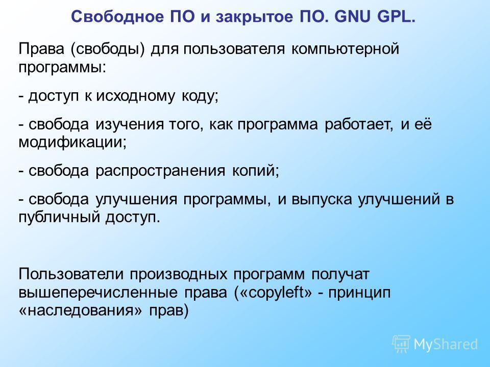 Свободное ПО и закрытое ПО. GNU GPL. Права (свободы) для пользователя компьютерной программы: - доступ к исходному коду; - свобода изучения того, как программа работает, и её модификации; - свобода распространения копий; - свобода улучшения программы