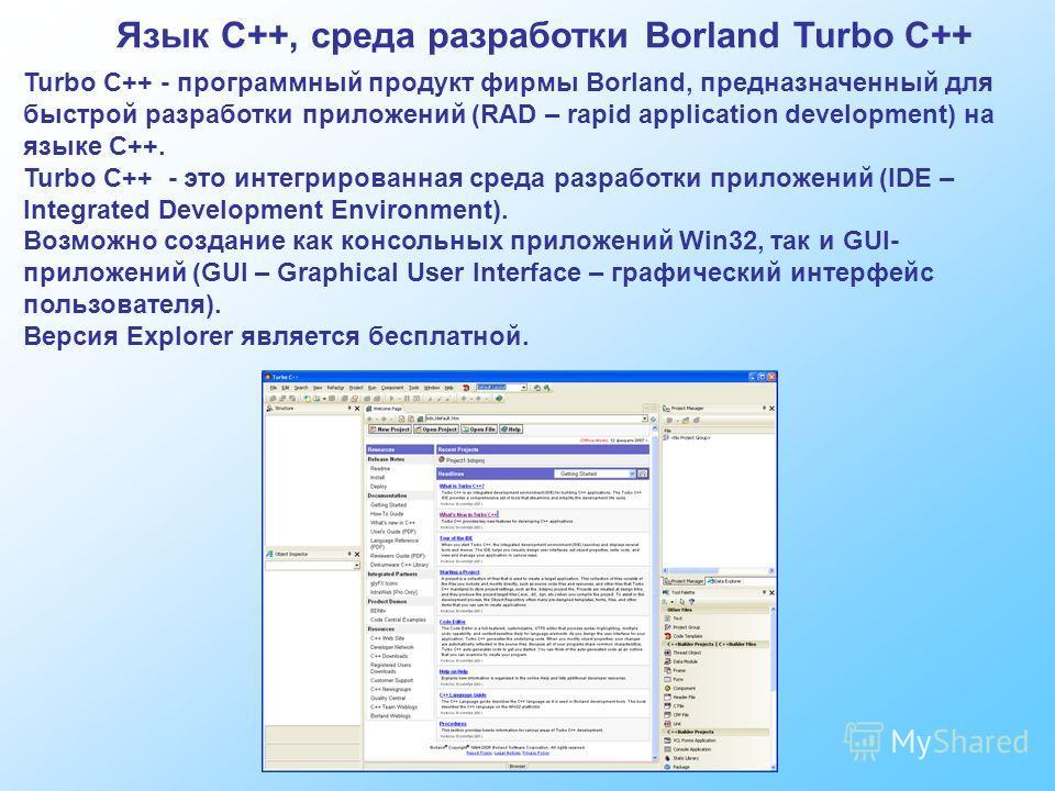 Язык C++, среда разработки Borland Turbo C++ Turbo C++ - программный продукт фирмы Borland, предназначенный для быстрой разработки приложений (RAD – rapid application development) на языке С++. Turbo С++ - это интегрированная среда разработки приложе