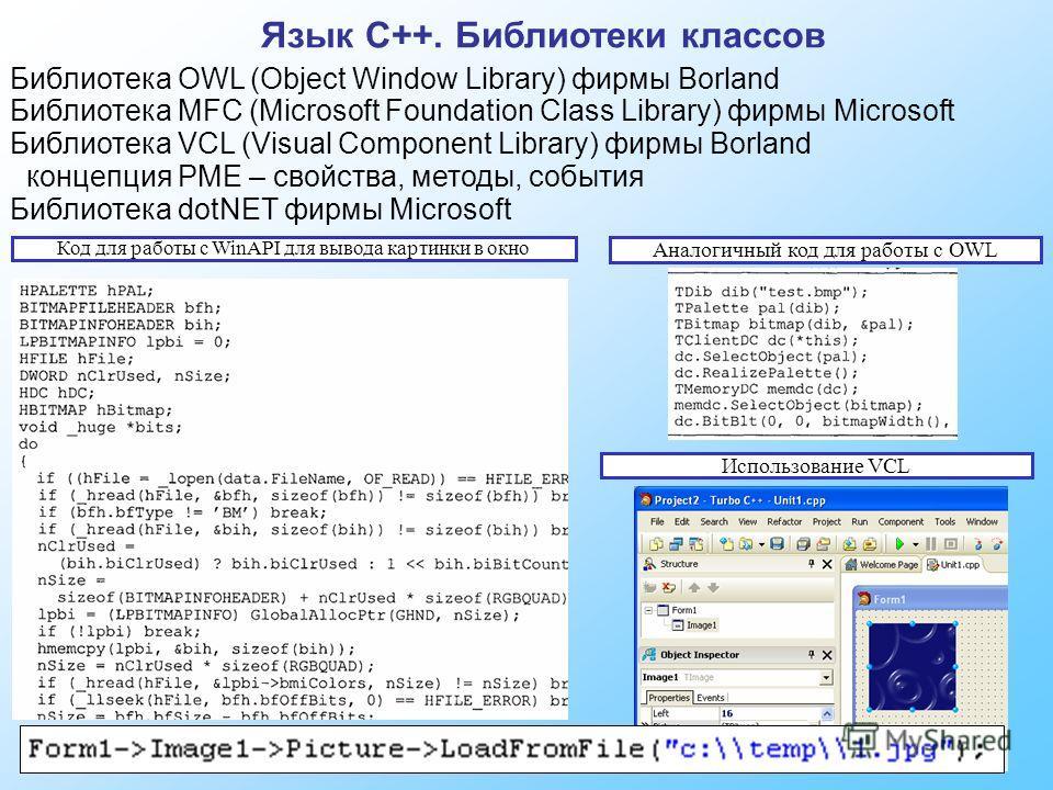 Язык C++. Библиотеки классов Библиотека OWL (Object Window Library) фирмы Borland Библиотека MFC (Microsoft Foundation Class Library) фирмы Microsoft Библиотека VCL (Visual Component Library) фирмы Borland концепция PME – свойства, методы, события Би