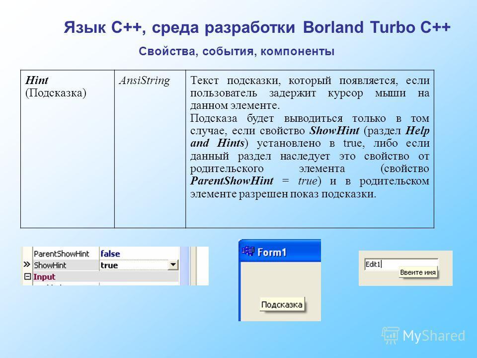 Язык C++, среда разработки Borland Turbo C++ Свойства, события, компоненты Hint (Подсказка) AnsiStringТекст подсказки, который появляется, если пользователь задержит курсор мыши на данном элементе. Подсказа будет выводиться только в том случае, если