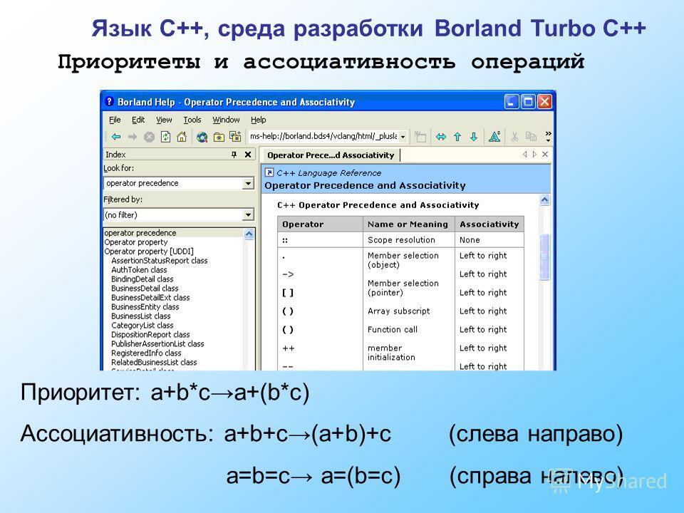Приоритеты и ассоциативность операций Приоритет: a+b*ca+(b*c) Ассоциативность: a+b+c (a+b)+c (слева направо) a=b=c a=(b=c) (справа налево) Язык C++, среда разработки Borland Turbo C++