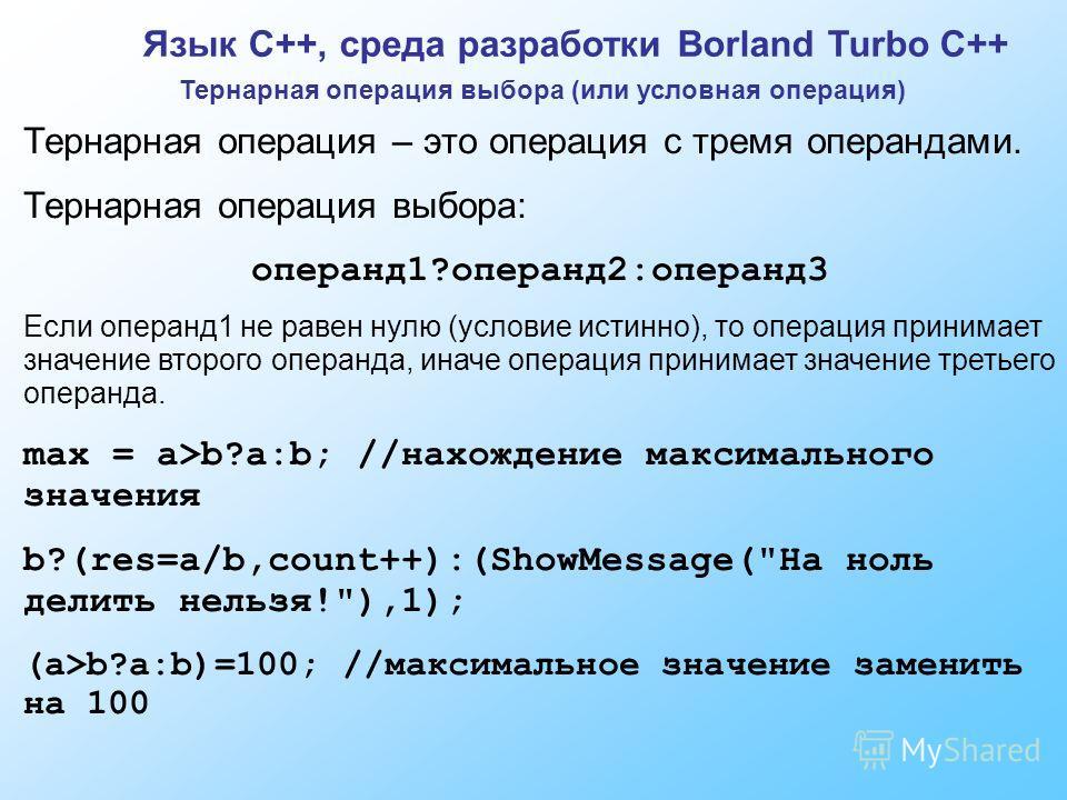 Язык C++, среда разработки Borland Turbo C++ Тернарная операция выбора (или условная операция) Тернарная операция – это операция с тремя операндами. Тернарная операция выбора: операнд1?операнд2:операнд3 Если операнд1 не равен нулю (условие истинно),