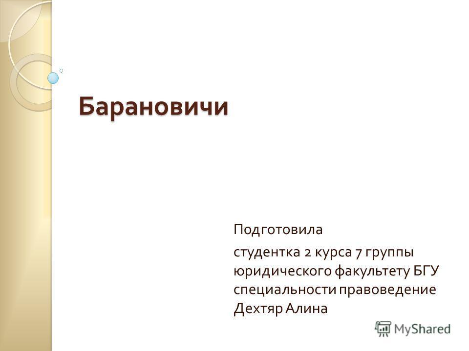 Барановичи Подготовила студентка 2 курса 7 группы юридического факультету БГУ специальности правоведение Дехтяр Алина
