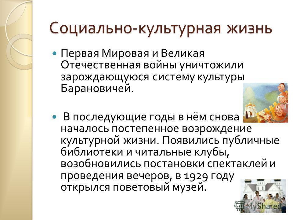 Социально - культурная жизнь Первая Мировая и Великая Отечественная войны уничтожили зарождающуюся систему культуры Барановичей. В последующие годы в нём снова началось постепенное возрождение культурной жизни. Появились публичные библиотеки и читаль