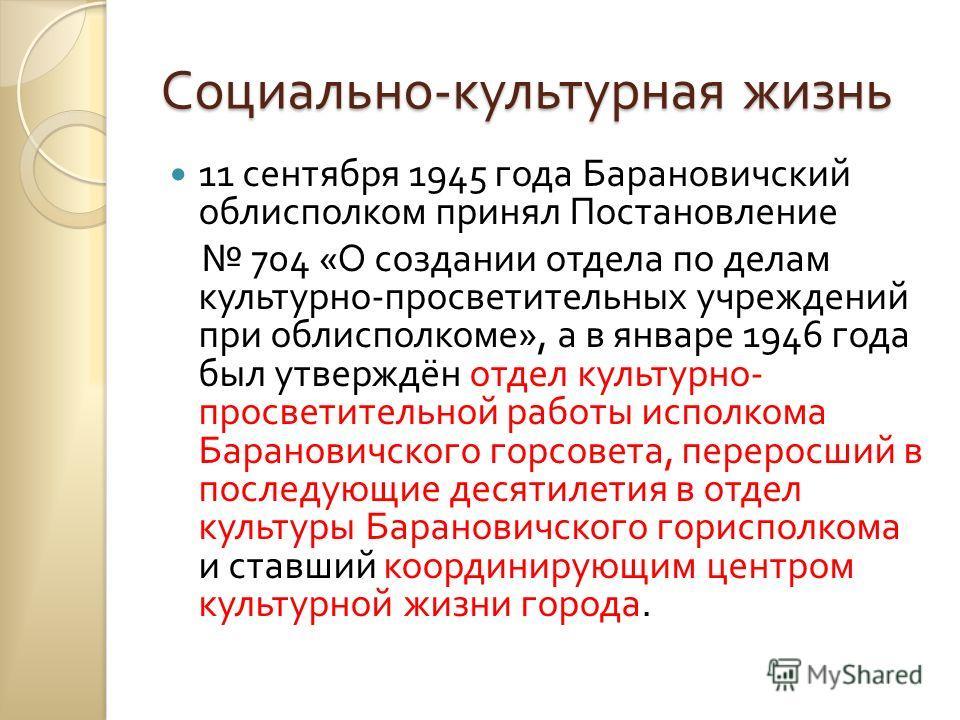 Социально - культурная жизнь 11 сентября 1945 года Барановичский облисполком принял Постановление 704 « О создании отдела по делам культурно - просветительных учреждений при облисполкоме », а в январе 1946 года был утверждён отдел культурно - просвет