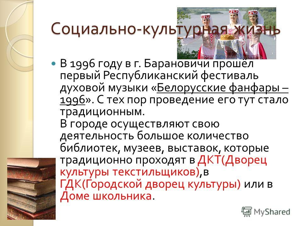 Социально - культурная жизнь В 1996 году в г. Барановичи прошёл первый Республиканский фестиваль духовой музыки « Белорусские фанфары – 1996». С тех пор проведение его тут стало традиционным. В городе осуществляют свою деятельность большое количество