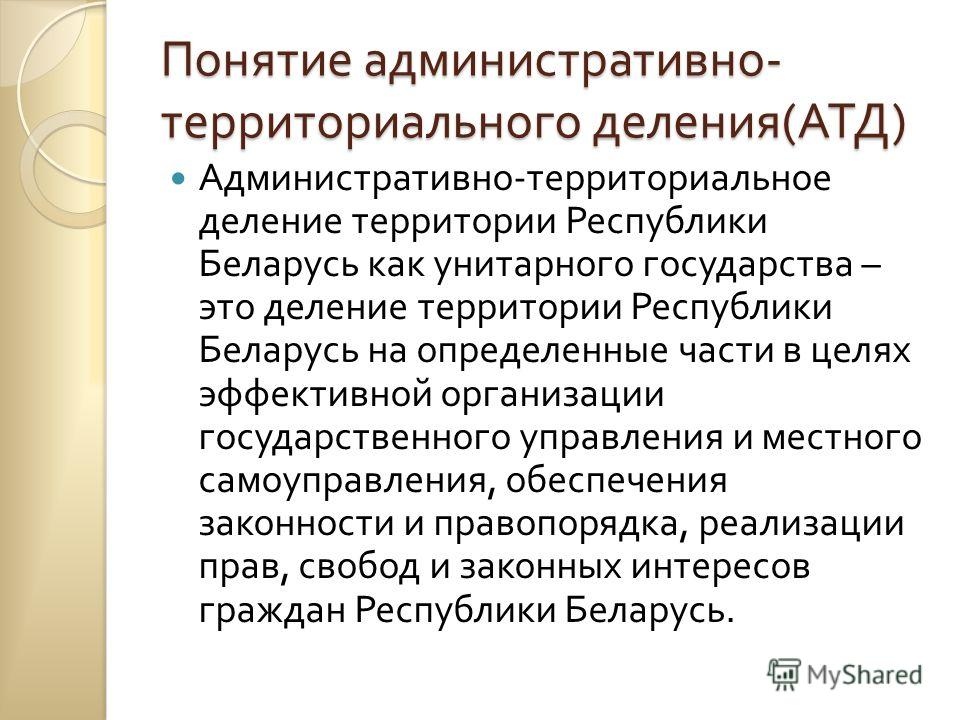 Понятие административно - территориального деления ( АТД ) Административно - территориальное деление территории Республики Беларусь как унитарного государства – это деление территории Республики Беларусь на определенные части в целях эффективной орга