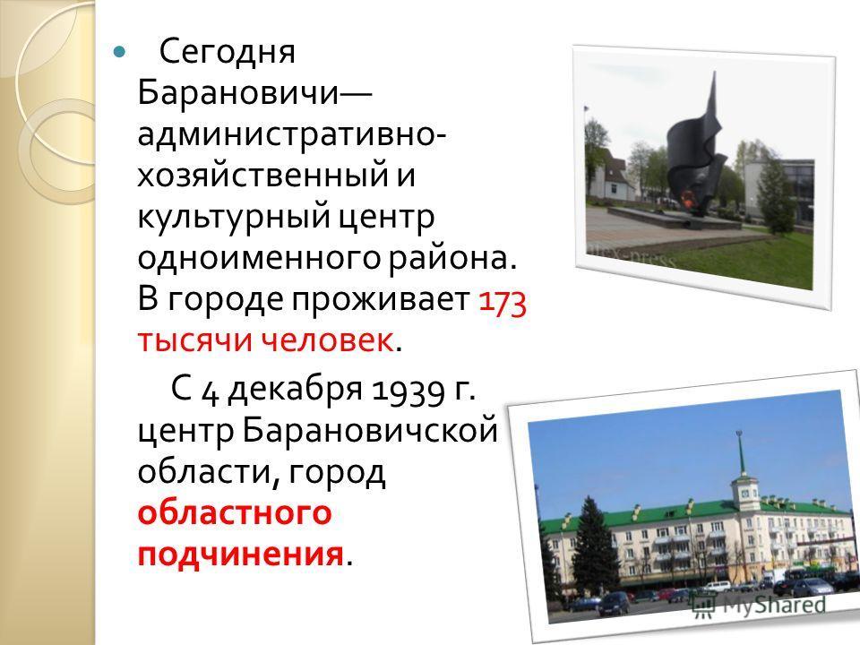 Сегодня Барановичи административно - хозяйственный и культурный центр одноименного района. В городе проживает 173 тысячи человек. С 4 декабря 1939 г. центр Барановичской области, город областного подчинения.