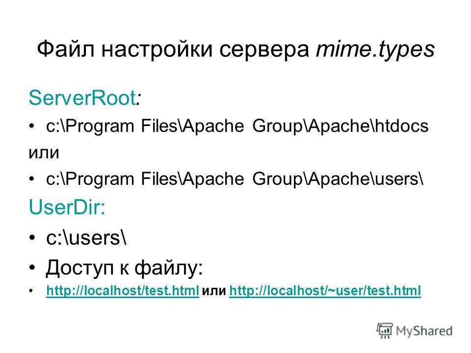 Файл настройки сервера mime.types ServerRoot: c:\Program Files\Apache Group\Apache\htdocs или c:\Program Files\Apache Group\Apache\users\ UserDir: c:\users\ Доступ к файлу: http://localhost/test.html или http://localhost/~user/test.htmlhttp://localho