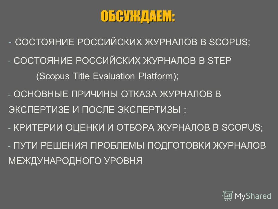 ОБСУЖДАЕМ: - СОСТОЯНИЕ РОССИЙСКИХ ЖУРНАЛОВ В SCOPUS; - СОСТОЯНИЕ РОССИЙСКИХ ЖУРНАЛОВ В STEP (Scopus Title Evaluation Platform); - ОСНОВНЫЕ ПРИЧИНЫ ОТКАЗА ЖУРНАЛОВ В ЭКСПЕРТИЗЕ И ПОСЛЕ ЭКСПЕРТИЗЫ ; - КРИТЕРИИ ОЦЕНКИ И ОТБОРА ЖУРНАЛОВ В SCOPUS; - ПУТИ