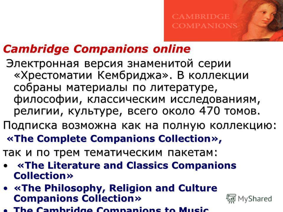 Cambridge Companions online Электронная версия знаменитой серии «Хрестоматии Кембриджа». В коллекции собраны материалы по литературе, философии, классическим исследованиям, религии, культуре, всего около 470 томов. Электронная версия знаменитой серии