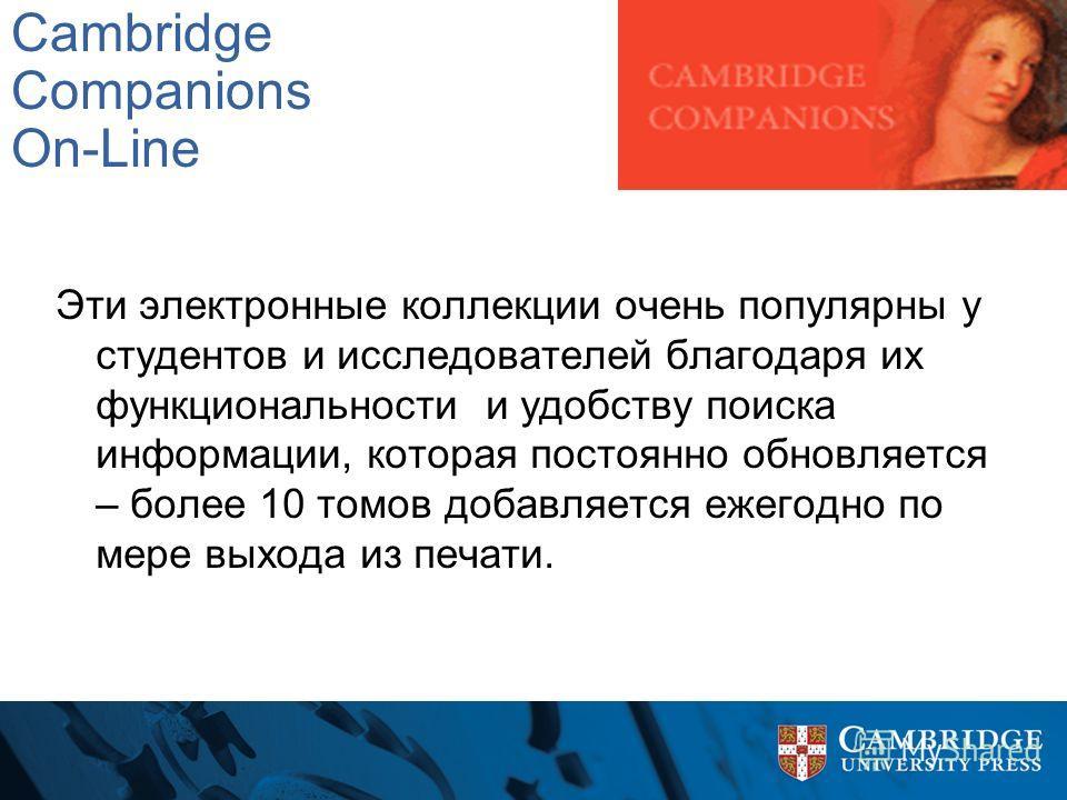 Cambridge Companions On-Line Эти электронные коллекции очень популярны у студентов и исследователей благодаря их функциональности и удобству поиска информации, которая постоянно обновляется – более 10 томов добавляется ежегодно по мере выхода из печа