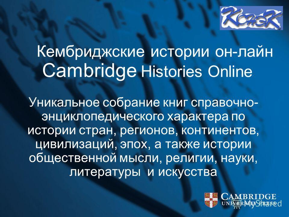 Кембриджские истории он-лайн Cambridge Histories Online Уникальное собрание книг справочно- энциклопедического характера по истории стран, регионов, континентов, цивилизаций, эпох, а также истории общественной мысли, религии, науки, литературы и иску