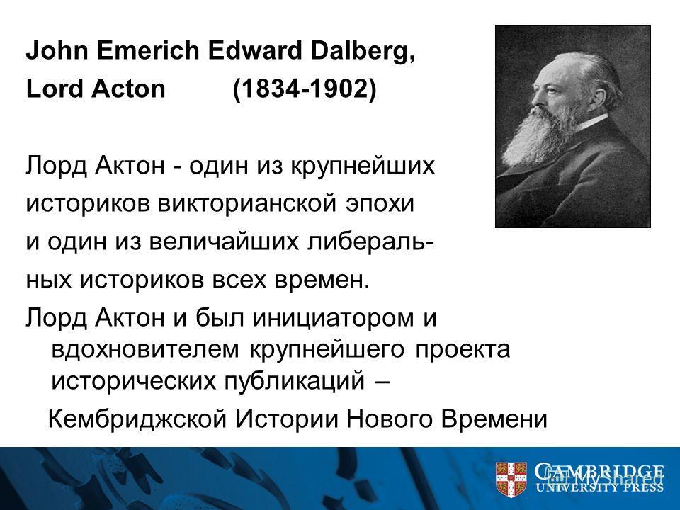 John Emerich Edward Dalberg, Lord Acton (1834-1902) Лорд Актон - один из крупнейших историков викторианской эпохи и один из величайших либераль- ных историков всех времен. Лорд Актон и был инициатором и вдохновителем крупнейшего проекта исторических
