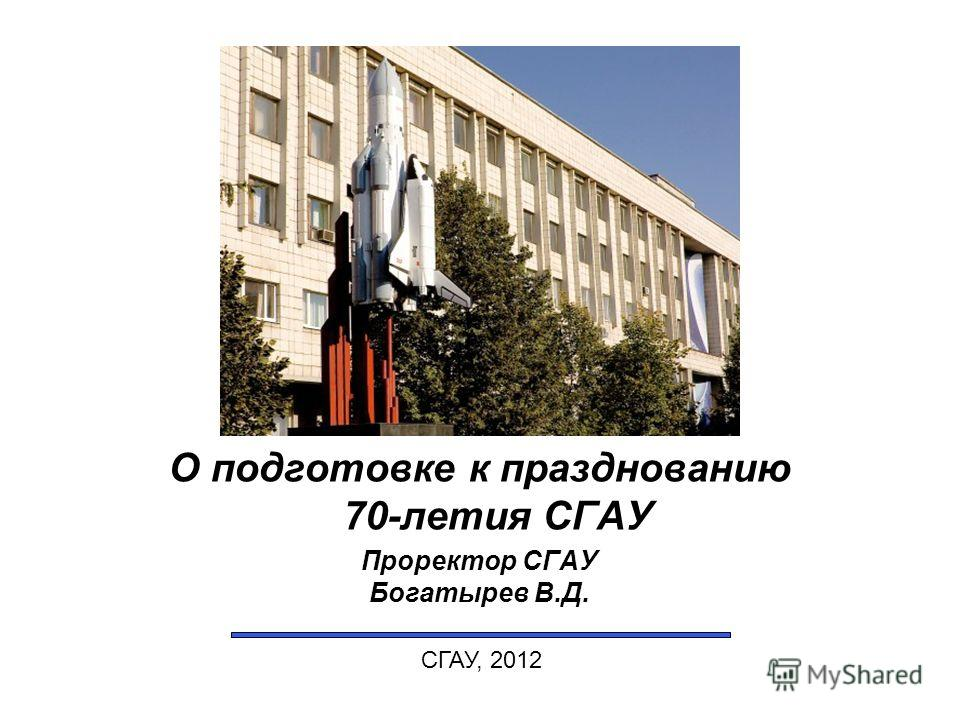 О подготовке к празднованию 70-летия СГАУ Проректор СГАУ Богатырев В.Д. СГАУ, 2012