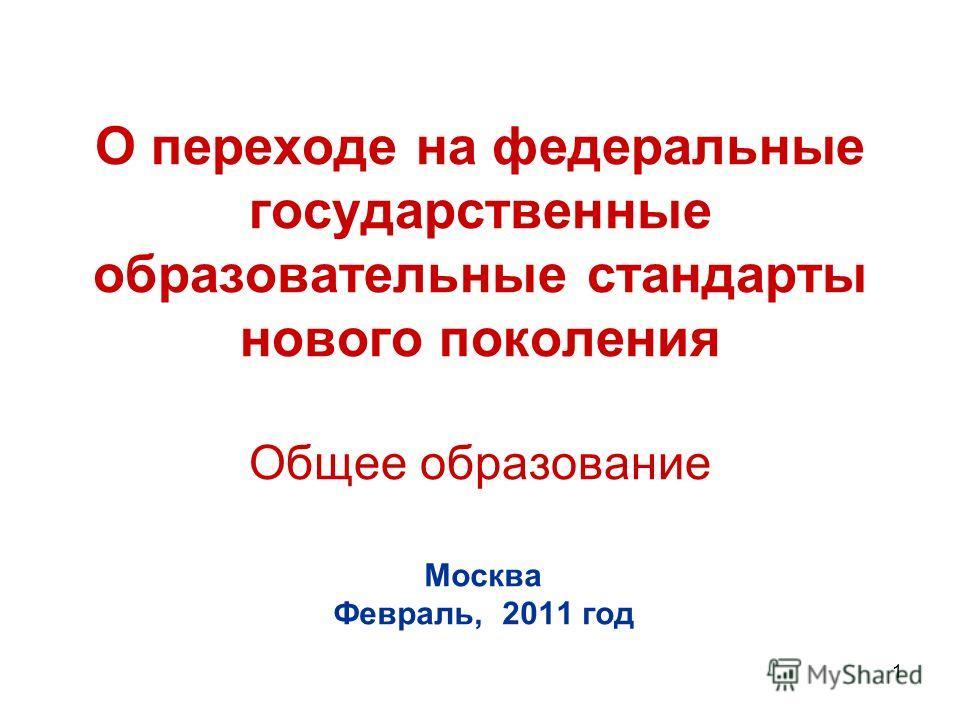 1 О переходе на федеральные государственные образовательные стандарты нового поколения Общее образование Москва Февраль, 2011 год