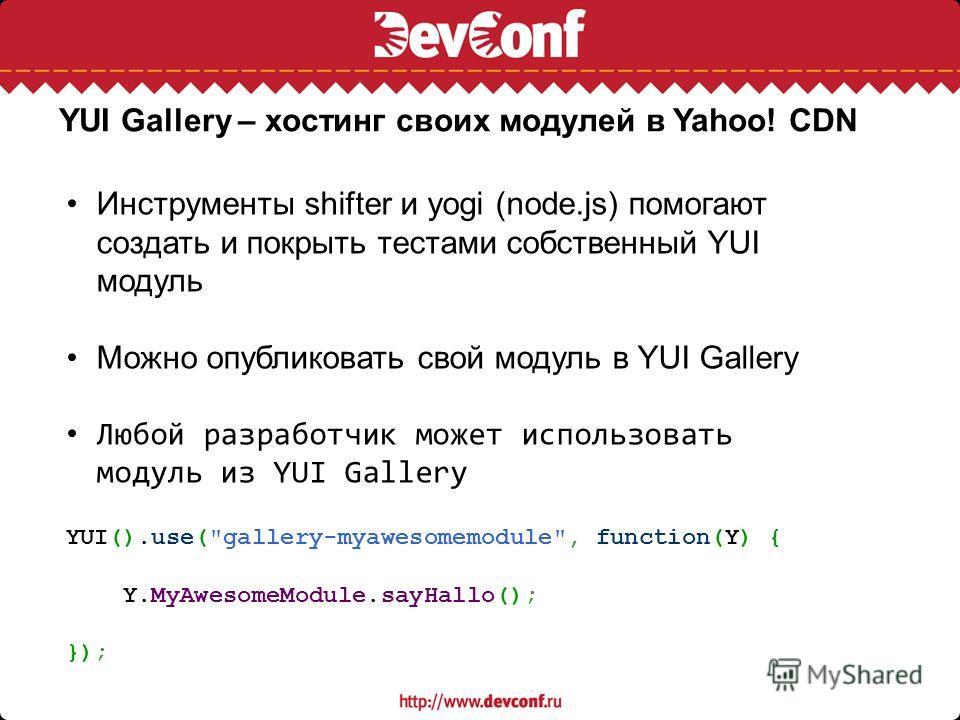 YUI Gallery – хостинг своих модулей в Yahoo! CDN Инструменты shifter и yogi (node.js) помогают создать и покрыть тестами собственный YUI модуль Можно опубликовать свой модуль в YUI Gallery Любой разработчик может использовать модуль из YUI Gallery YU