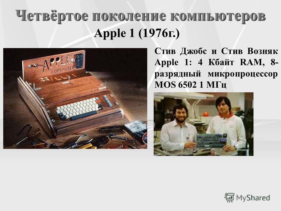 Четвёртое поколение компьютеров Apple 1 (1976г.) Стив Джобс и Стив Возняк Apple 1: 4 Кбайт RAM, 8- разрядный микропроцессор MOS 6502 1 МГц