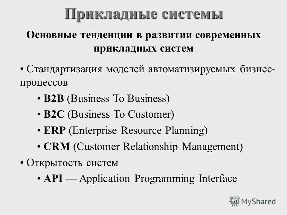 Прикладные системы Стандартизация моделей автоматизируемых бизнес- процессов B2B (Business To Business) B2C (Business To Customer) ERP (Enterprise Resource Planning) CRM (Customer Relationship Management) Открытость систем API Application Programming