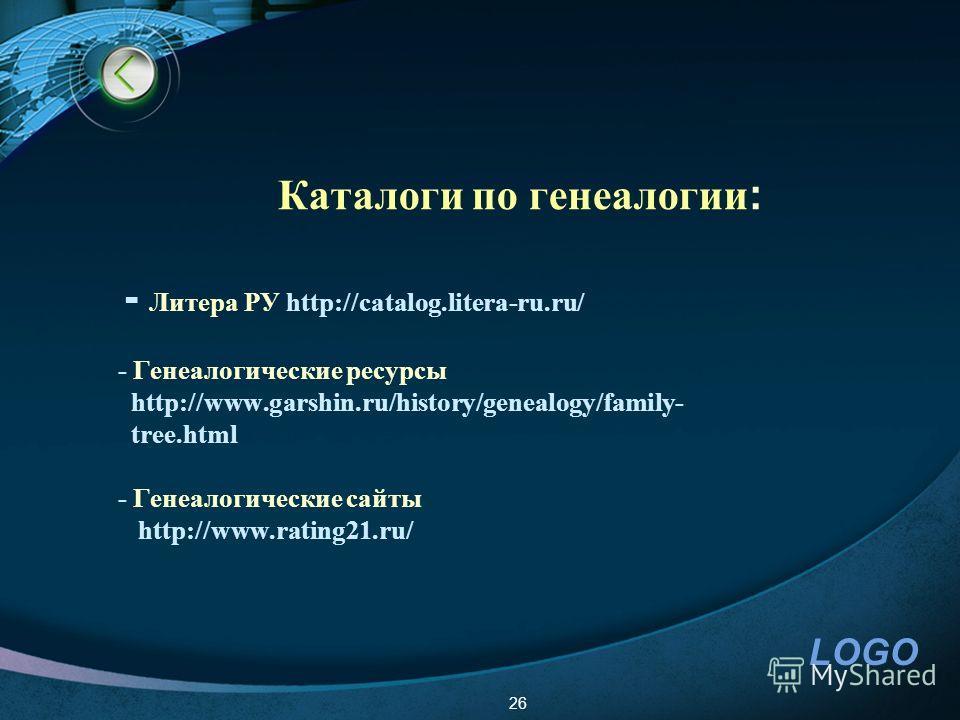 LOGO Каталоги по генеалогии : - Литера РУ http://catalog.litera-ru.ru/ - Генеалогические ресурсы http://www.garshin.ru/history/genealogy/family- tree.html - Генеалогические сайты http://www.rating21.ru/ 26