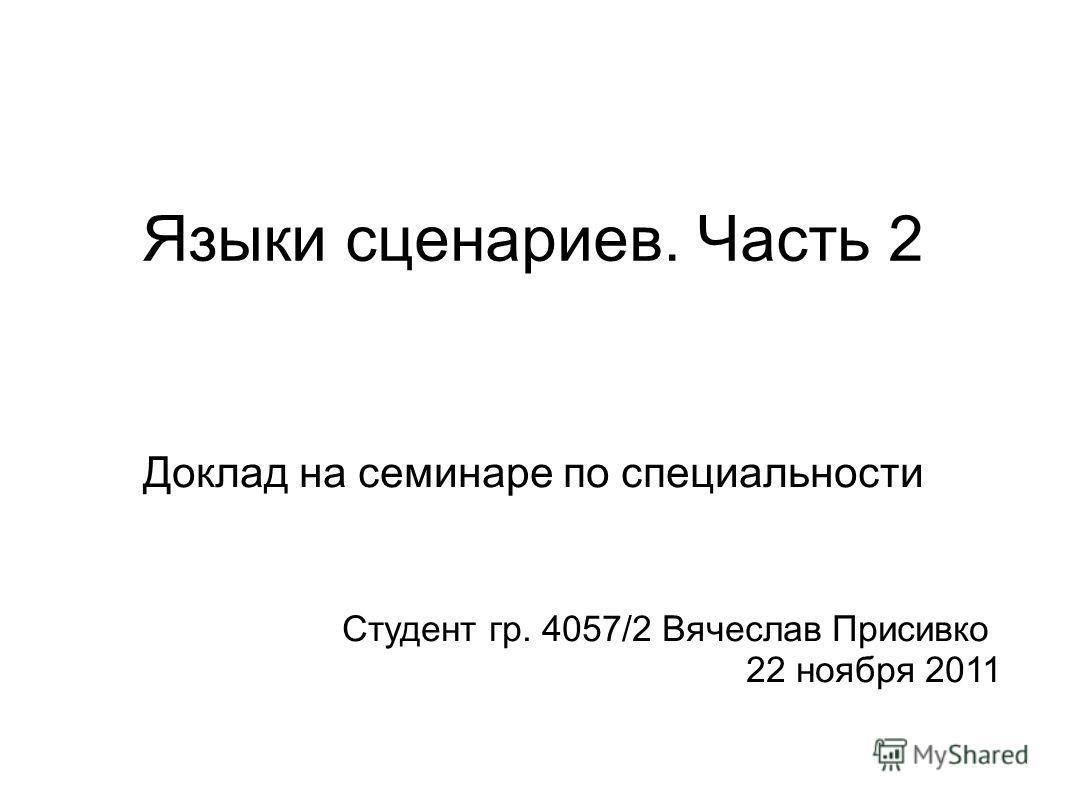 Языки сценариев. Часть 2 Доклад на семинаре по специальности Студент гр. 4057/2 Вячеслав Присивко 22 ноября 2011