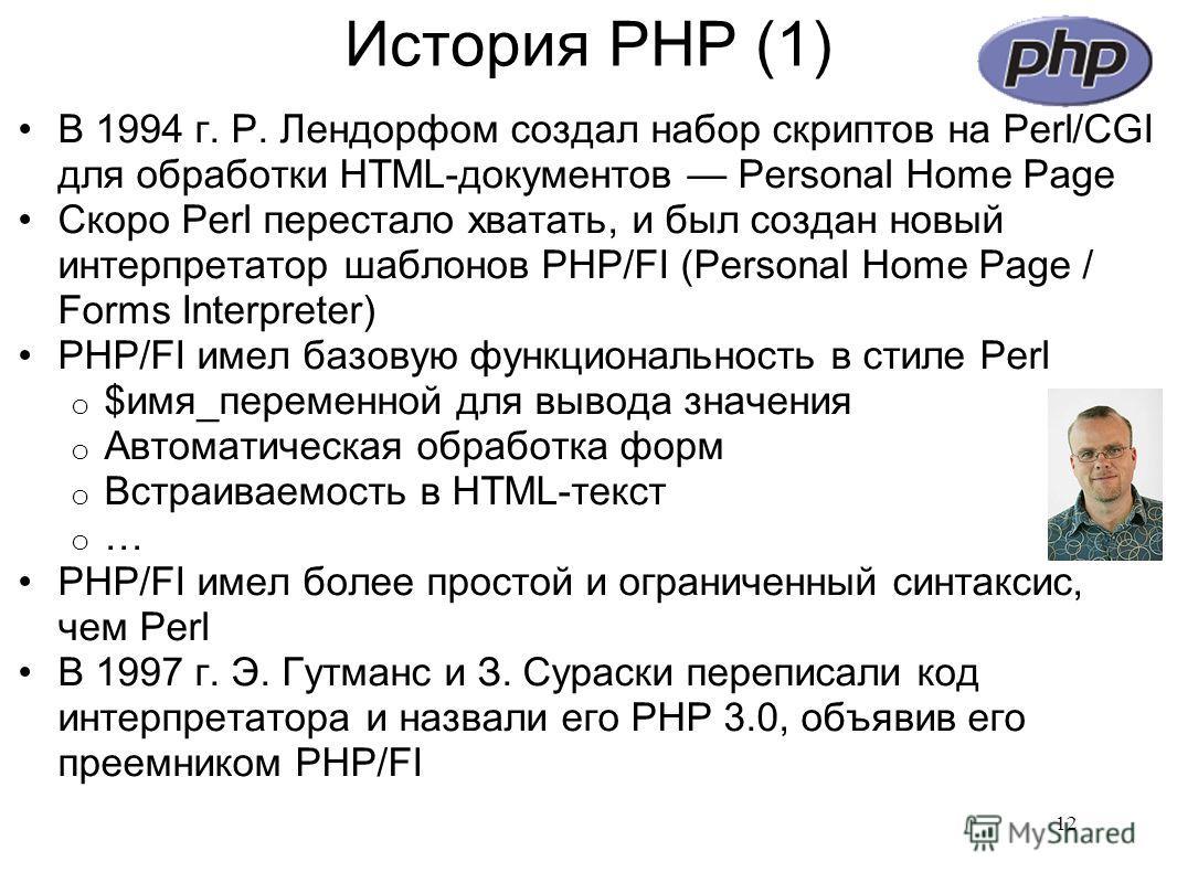 История PHP (1) В 1994 г. Р. Лендорфом создал набор скриптов на Perl/CGI для обработки HTML-документов Personal Home Page Скоро Perl перестало хватать, и был создан новый интерпретатор шаблонов PHP/FI (Personal Home Page / Forms Interpreter) PHP/FI и