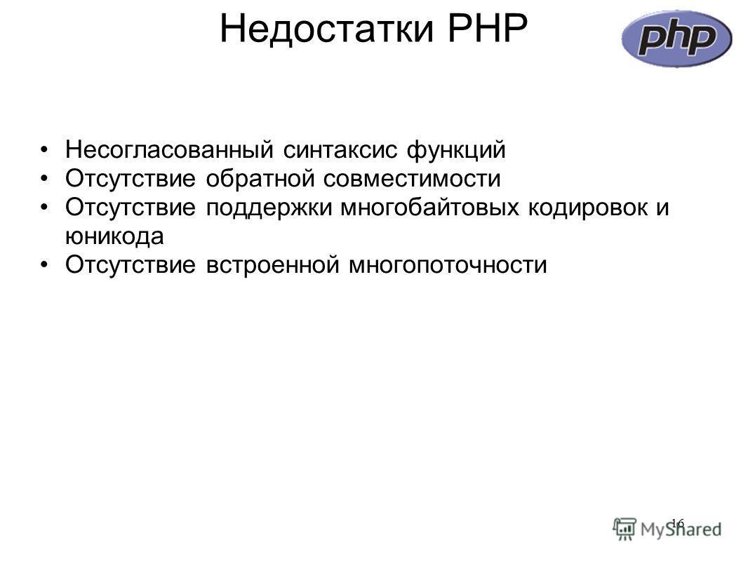 Недостатки PHP Несогласованный синтаксис функций Отсутствие обратной совместимости Отсутствие поддержки многобайтовых кодировок и юникода Отсутствие встроенной многопоточности 16