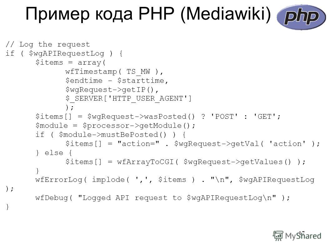 Пример кода PHP (Mediawiki) // Log the request if ( $wgAPIRequestLog ) { $items = array( wfTimestamp( TS_MW ), $endtime - $starttime, $wgRequest->getIP(), $_SERVER['HTTP_USER_AGENT'] ); $items[] = $wgRequest->wasPosted() ? 'POST' : 'GET'; $module = $