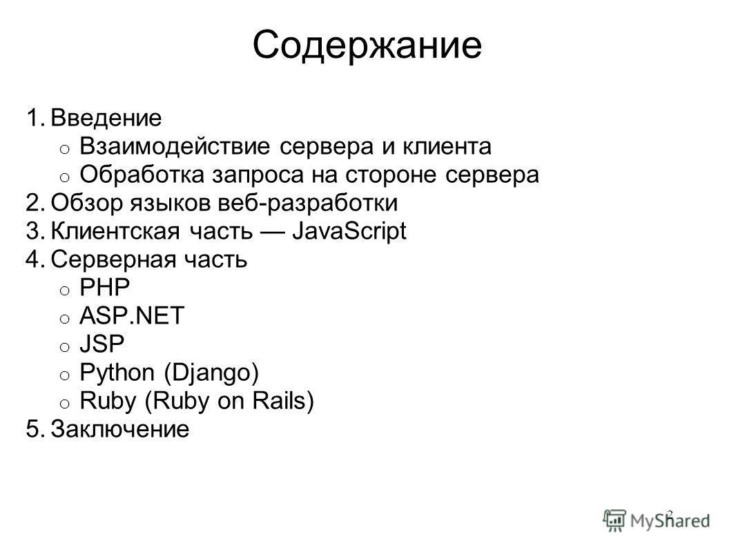 Содержание 1.Введение o Взаимодействие сервера и клиента o Обработка запроса на стороне сервера 2.Обзор языков веб-разработки 3.Клиентская часть JavaScript 4.Серверная часть o PHP o ASP.NET o JSP o Python (Django) o Ruby (Ruby on Rails) 5.Заключение