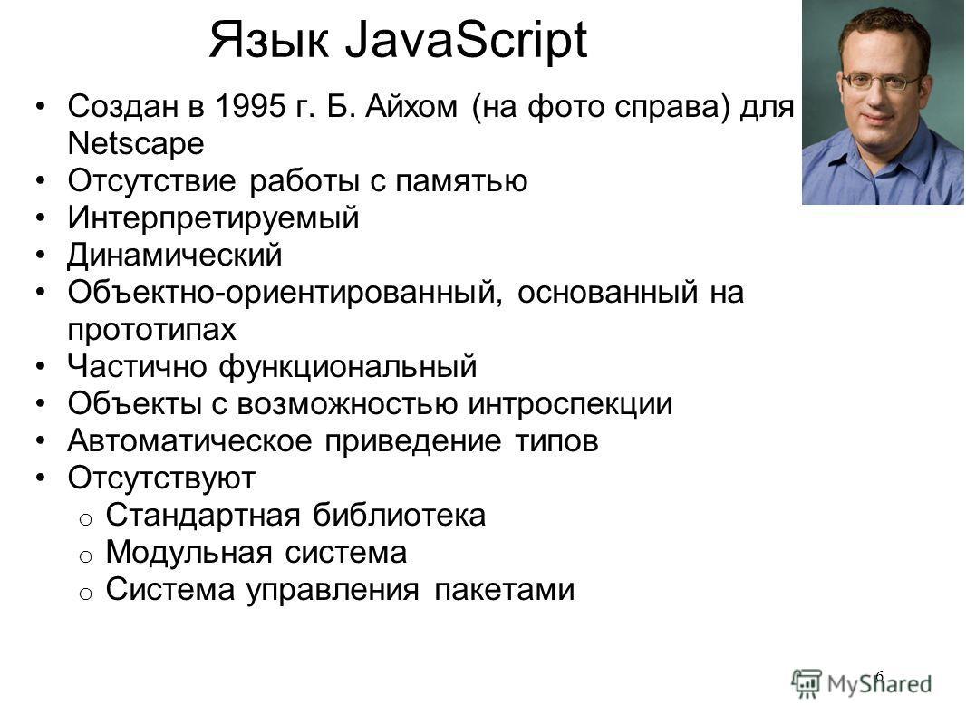 Язык JavaScript Создан в 1995 г. Б. Айхом (на фото справа) для Netscape Отсутствие работы с памятью Интерпретируемый Динамический Объектно-ориентированный, основанный на прототипах Частично функциональный Объекты с возможностью интроспекции Автоматич