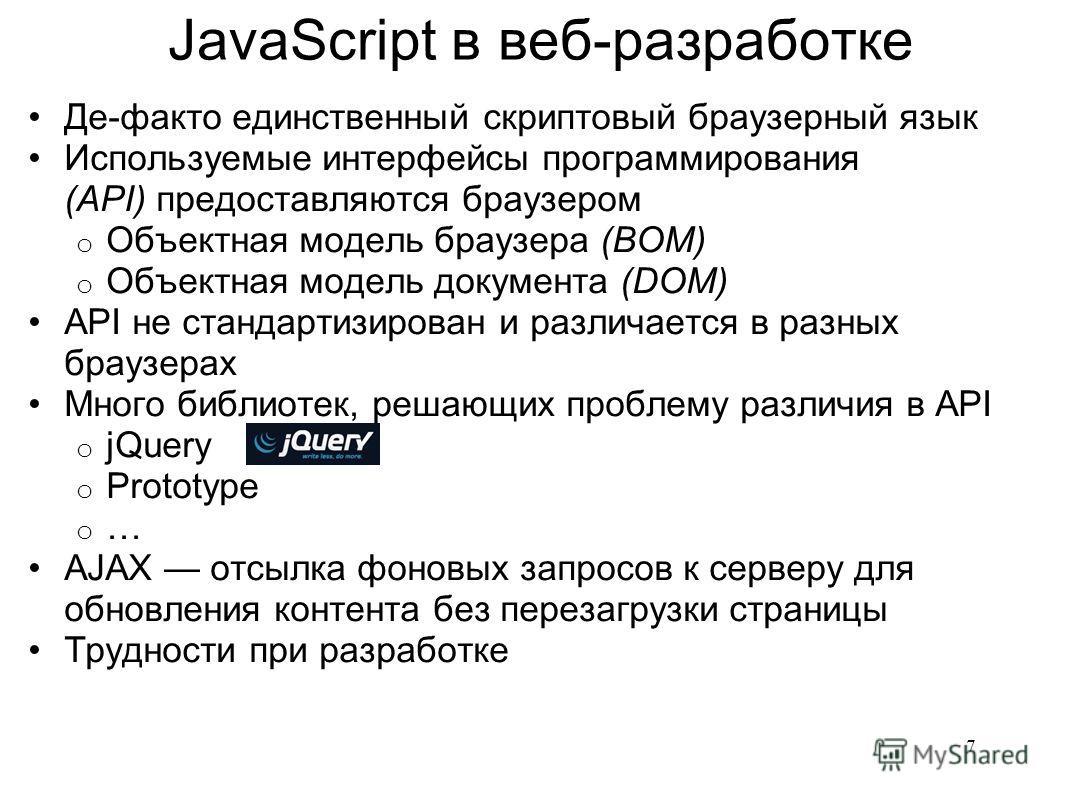 JavaScript в веб-разработке Де-факто единственный скриптовый браузерный язык Используемые интерфейсы программирования (API) предоставляются браузером o Объектная модель браузера (BOM) o Объектная модель документа (DOM) API не стандартизирован и разли