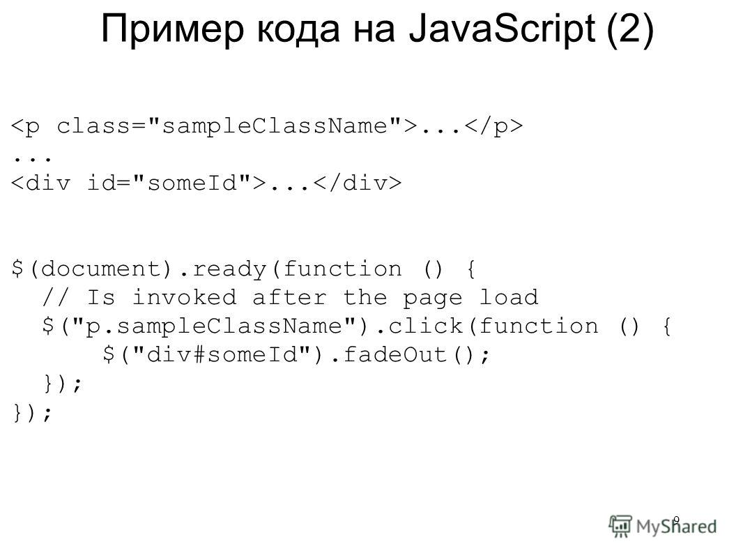 Пример кода на JavaScript (2)... $(document).ready(function () { // Is invoked after the page load $(p.sampleClassName).click(function () { $(div#someId).fadeOut(); }); 9