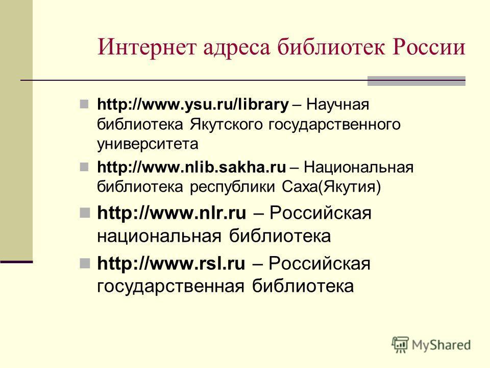 Интернет адреса библиотек России http://www.ysu.ru/library – Научная библиотека Якутского государственного университета http://www.nlib.sakha.ru – Национальная библиотека республики Саха(Якутия) http://www.nlr.ru – Российская национальная библиотека
