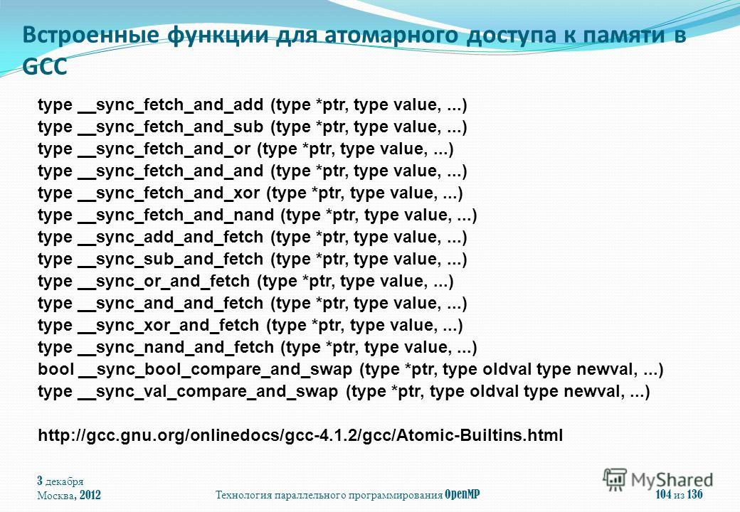 Технология параллельного программирования OpenMP104 из 136 type __sync_fetch_and_add (type *ptr, type value,...) type __sync_fetch_and_sub (type *ptr, type value,...) type __sync_fetch_and_or (type *ptr, type value,...) type __sync_fetch_and_and (typ