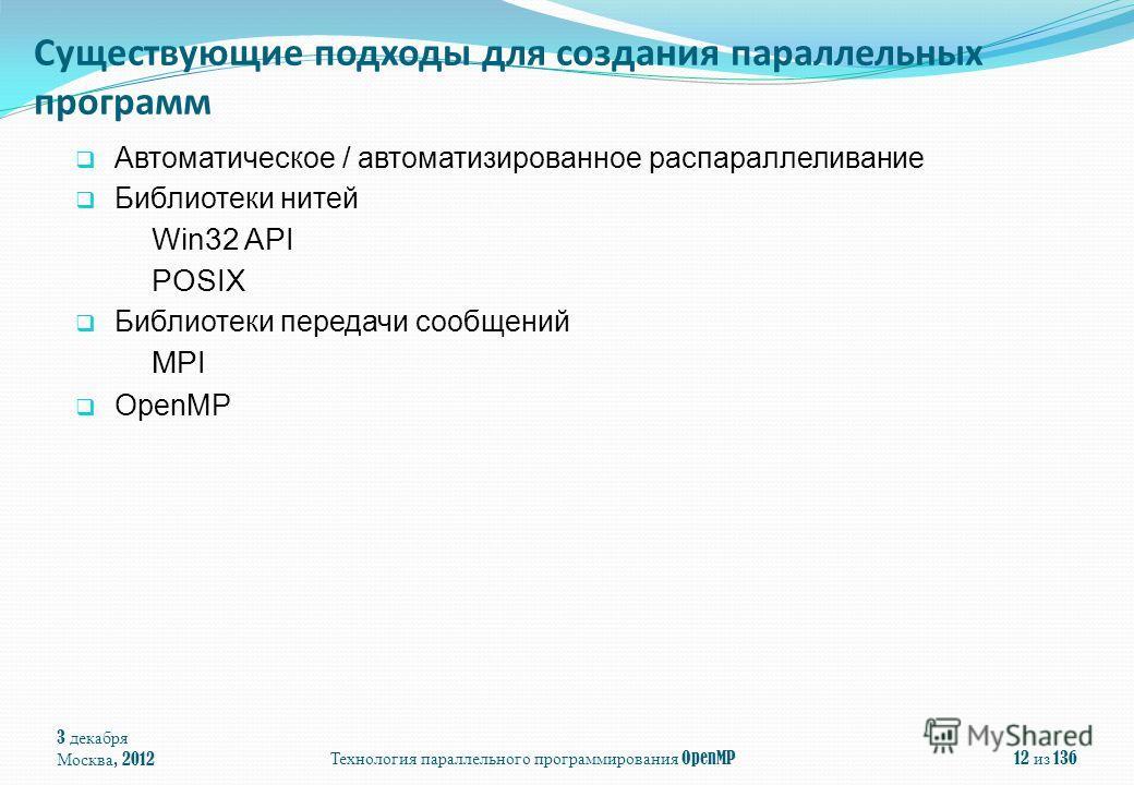 3 декабря Москва, 2012Технология параллельного программирования OpenMP12 из 136 Существующие подходы для создания параллельных программ Автоматическое / автоматизированное распараллеливание Библиотеки нитей Win32 API POSIX Библиотеки передачи сообщен