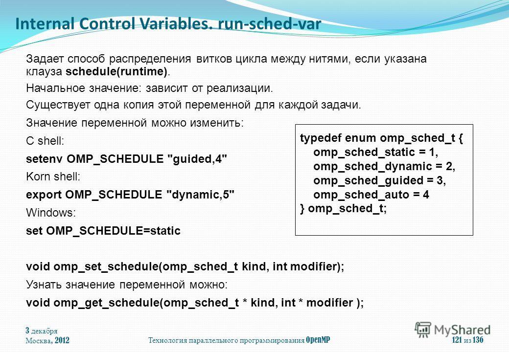 3 декабря Москва, 2012Технология параллельного программирования OpenMP121 из 136 Задает способ распределения витков цикла между нитями, если указана клауза schedule(runtime). Начальное значение: зависит от реализации. Существует одна копия этой перем
