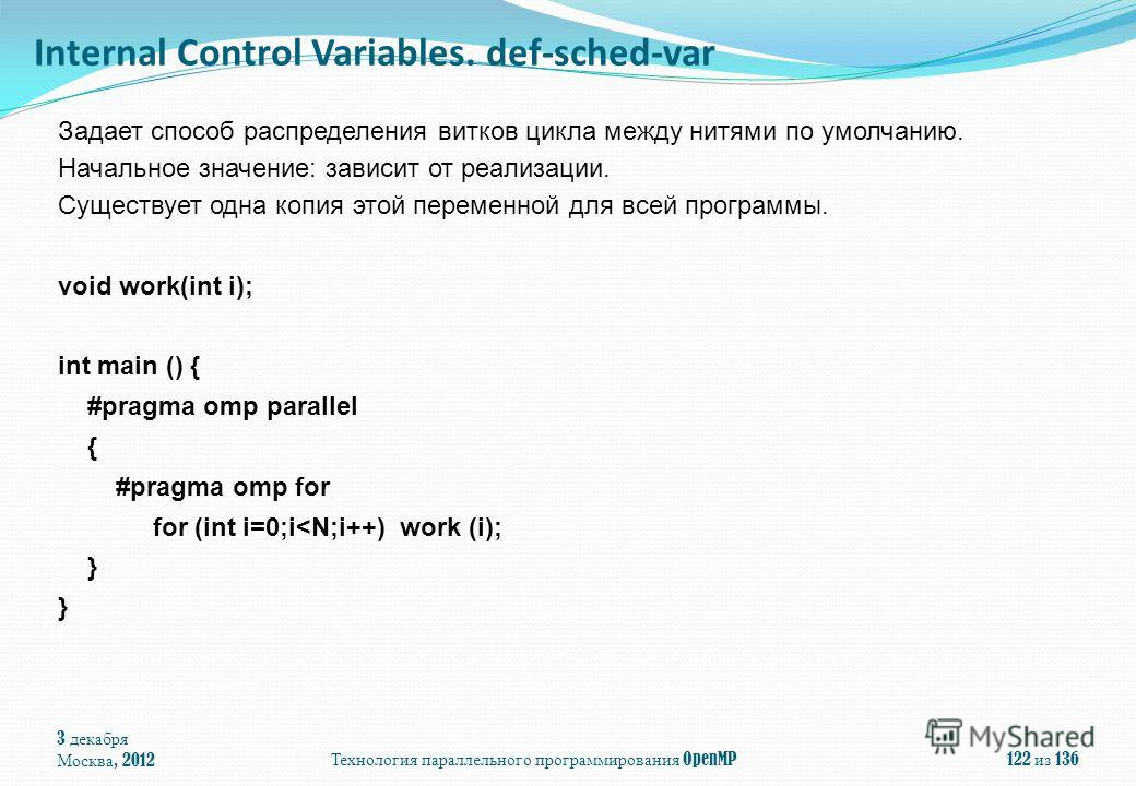 3 декабря Москва, 2012Технология параллельного программирования OpenMP122 из 136 Задает способ распределения витков цикла между нитями по умолчанию. Начальное значение: зависит от реализации. Существует одна копия этой переменной для всей программы.