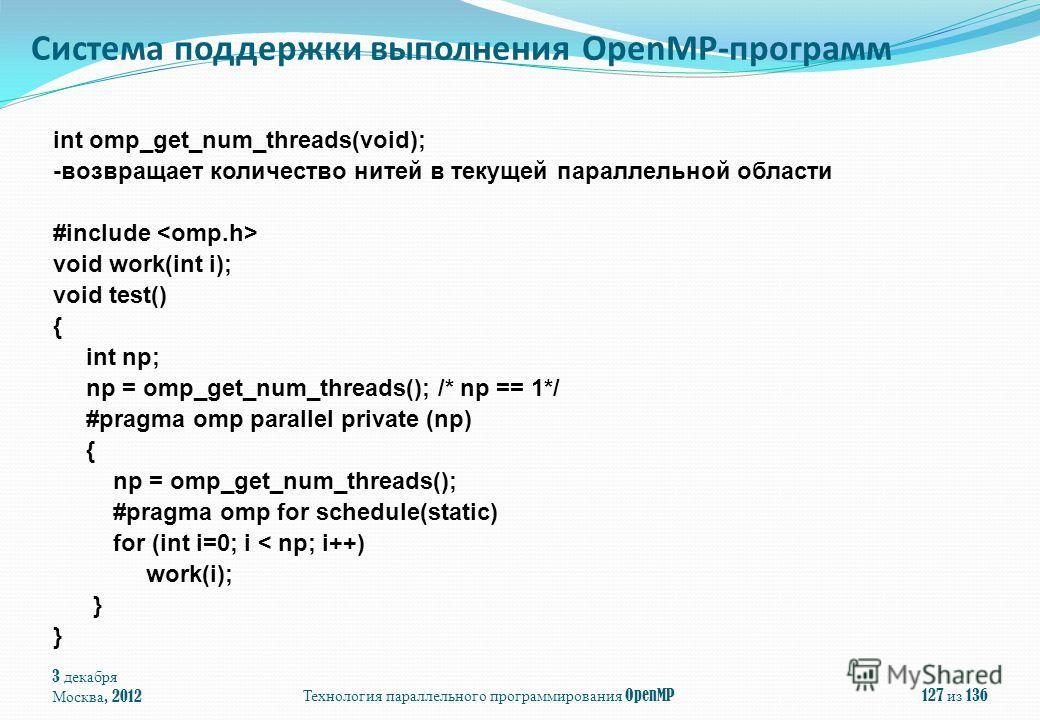3 декабря Москва, 2012Технология параллельного программирования OpenMP127 из 136 int omp_get_num_threads(void); -возвращает количество нитей в текущей параллельной области #include void work(int i); void test() { int np; np = omp_get_num_threads(); /