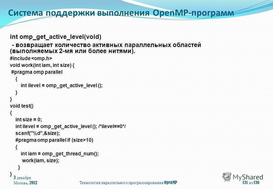 3 декабря Москва, 2012Технология параллельного программирования OpenMP131 из 136 int omp_get_active_level(void) - возвращает количество активных параллельных областей (выполняемых 2-мя или более нитями). #include void work(int iam, int size) { #pragm