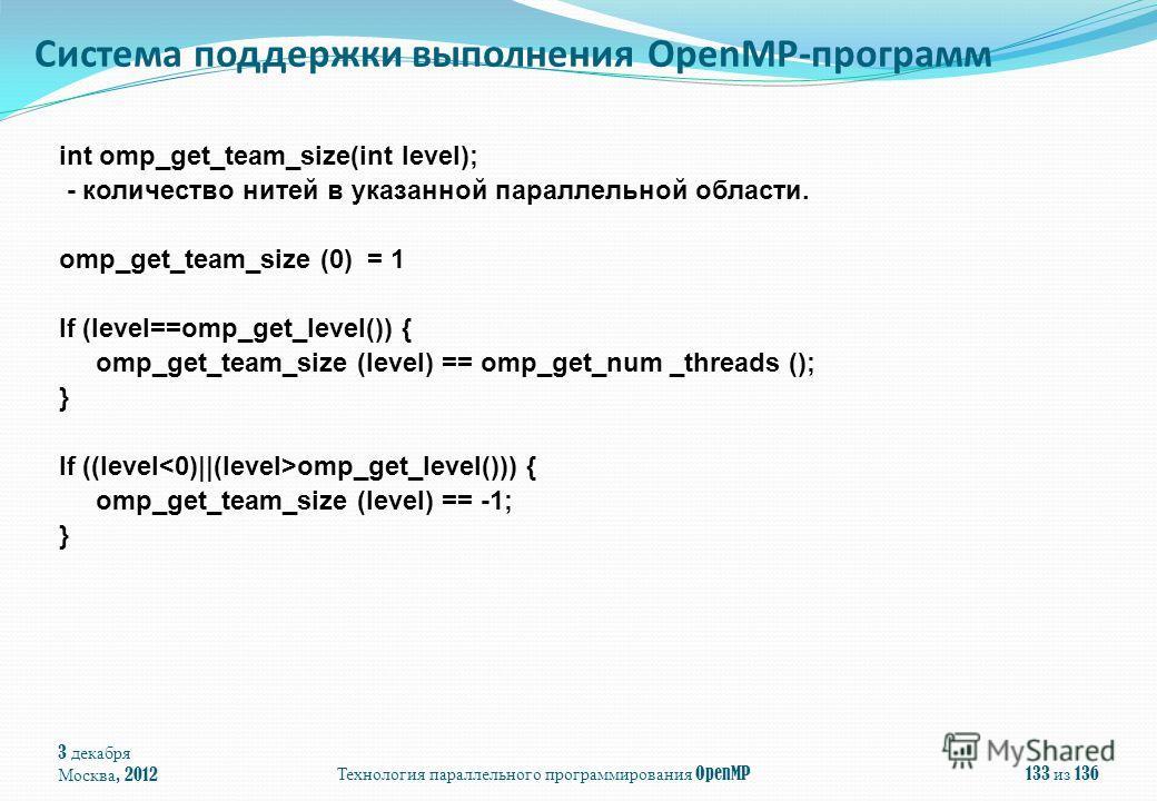 3 декабря Москва, 2012Технология параллельного программирования OpenMP133 из 136 int omp_get_team_size(int level); - количество нитей в указанной параллельной области. omp_get_team_size (0) = 1 If (level==omp_get_level()) { omp_get_team_size (level)
