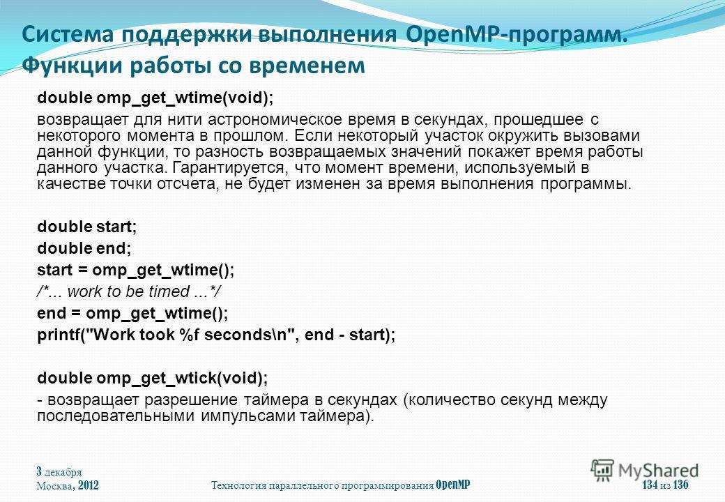 3 декабря Москва, 2012Технология параллельного программирования OpenMP134 из 136 double omp_get_wtime(void); возвращает для нити астрономическое время в секундах, прошедшее с некоторого момента в прошлом. Если некоторый участок окружить вызовами данн