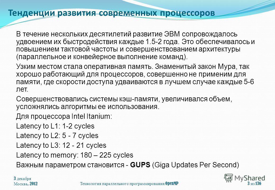 3 декабря Москва, 2012Технология параллельного программирования OpenMP3 из 136 Тенденции развития современных процессоров В течение нескольких десятилетий развитие ЭВМ сопровождалось удвоением их быстродействия каждые 1.5-2 года. Это обеспечивалось и