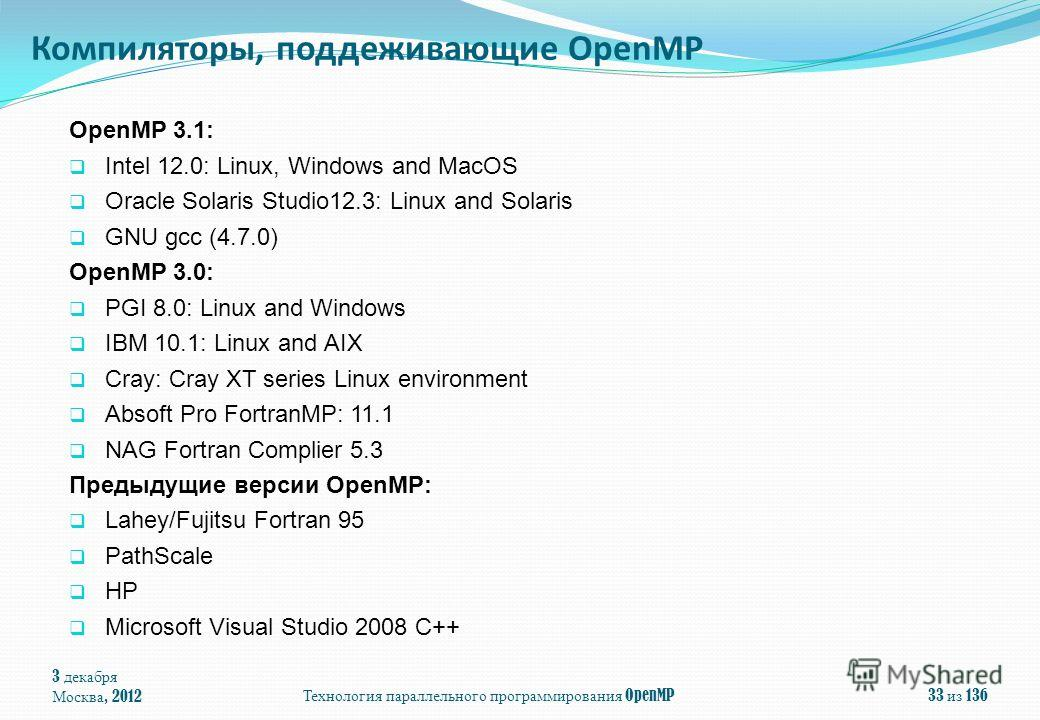 OpenMP 3.1: Intel 12.0: Linux, Windows and MacOS Oracle Solaris Studio12.3: Linux and Solaris GNU gcc (4.7.0) OpenMP 3.0: PGI 8.0: Linux and Windows IBM 10.1: Linux and AIX Cray: Cray XT series Linux environment Absoft Pro FortranMP: 11.1 NAG Fortran