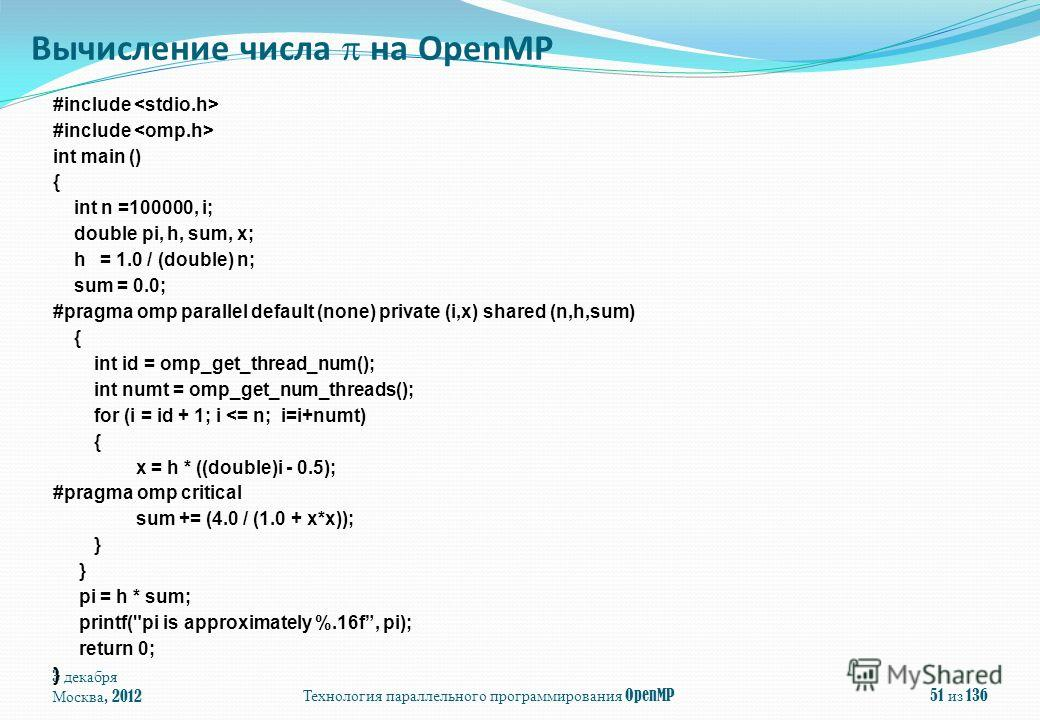3 декабря Москва, 2012Технология параллельного программирования OpenMP51 из 136 #include int main () { int n =100000, i; double pi, h, sum, x; h = 1.0 / (double) n; sum = 0.0; #pragma omp parallel default (none) private (i,x) shared (n,h,sum) { int i