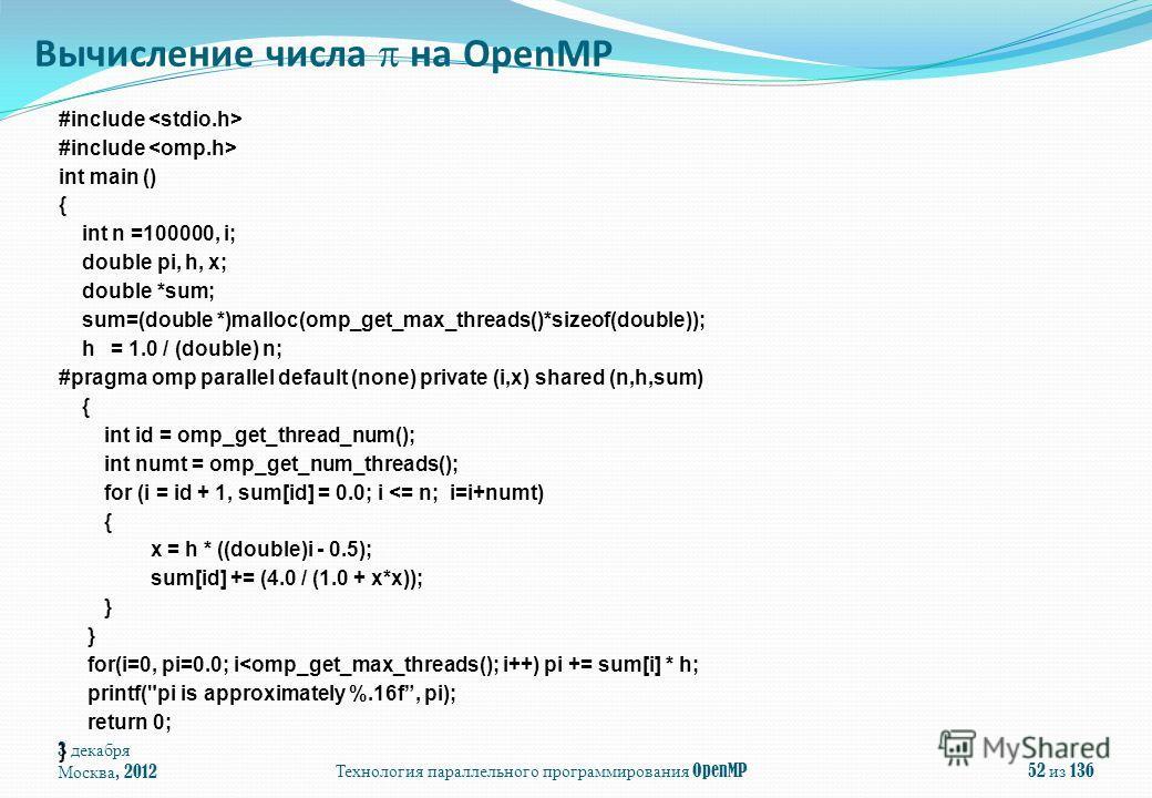 3 декабря Москва, 2012Технология параллельного программирования OpenMP52 из 136 #include int main () { int n =100000, i; double pi, h, x; double *sum; sum=(double *)malloc(omp_get_max_threads()*sizeof(double)); h = 1.0 / (double) n; #pragma omp paral